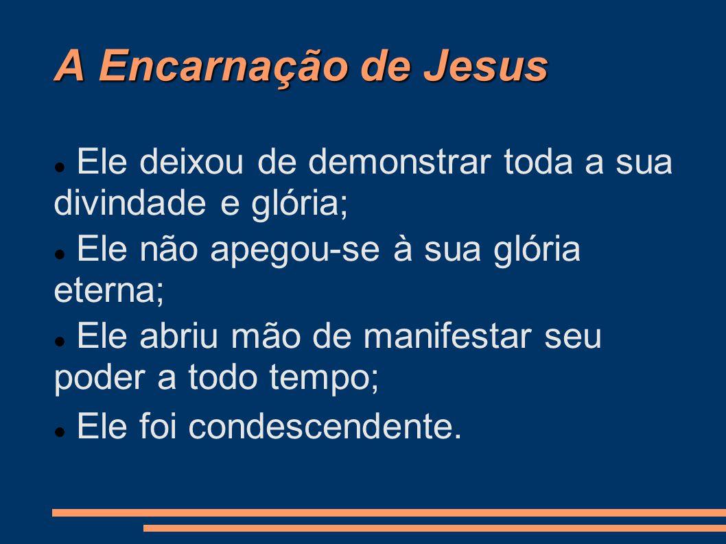 A Encarnação de Jesus Ele deixou de demonstrar toda a sua divindade e glória; Ele não apegou-se à sua glória eterna;