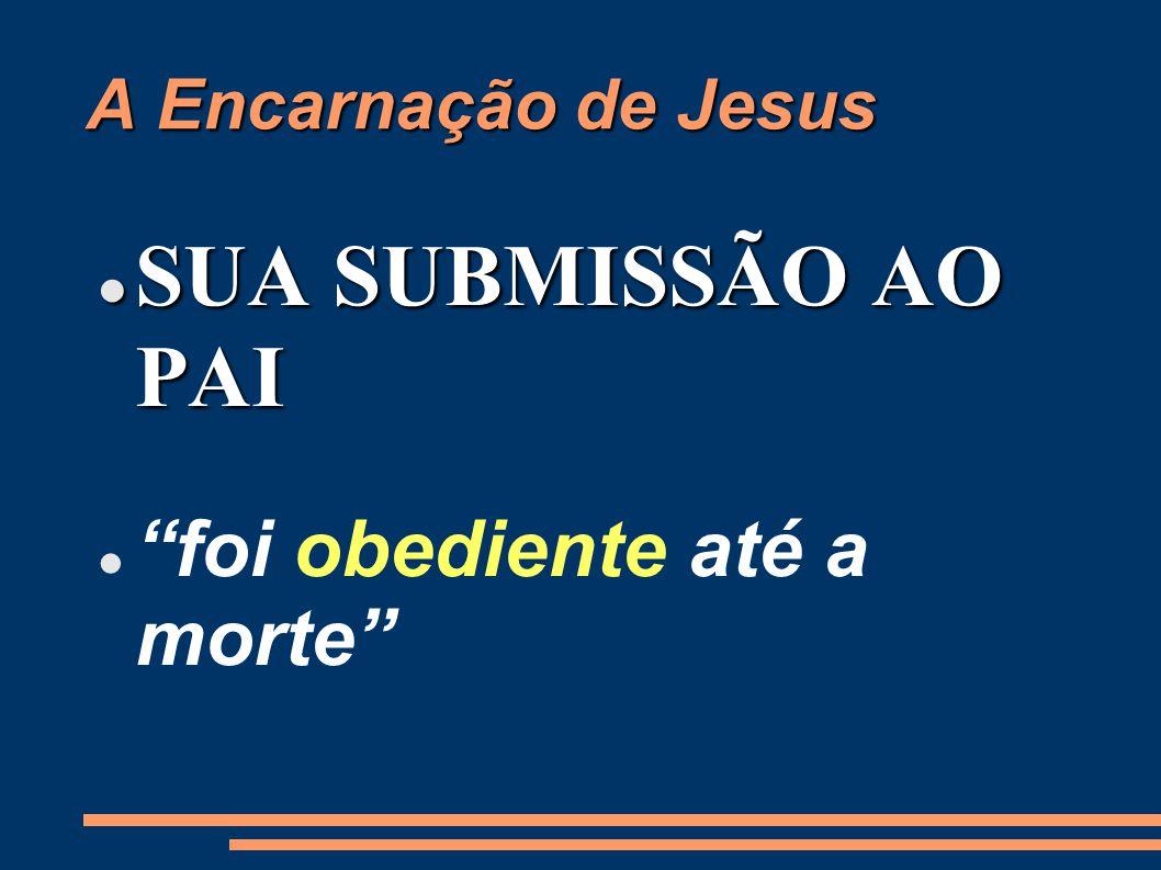A Encarnação de Jesus SUA SUBMISSÃO AO PAI foi obediente até a morte