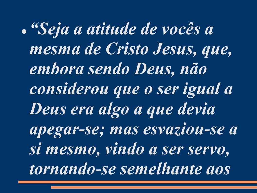 Seja a atitude de vocês a mesma de Cristo Jesus, que, embora sendo Deus, não considerou que o ser igual a Deus era algo a que devia apegar-se; mas esvaziou-se a si mesmo, vindo a ser servo, tornando-se semelhante aos