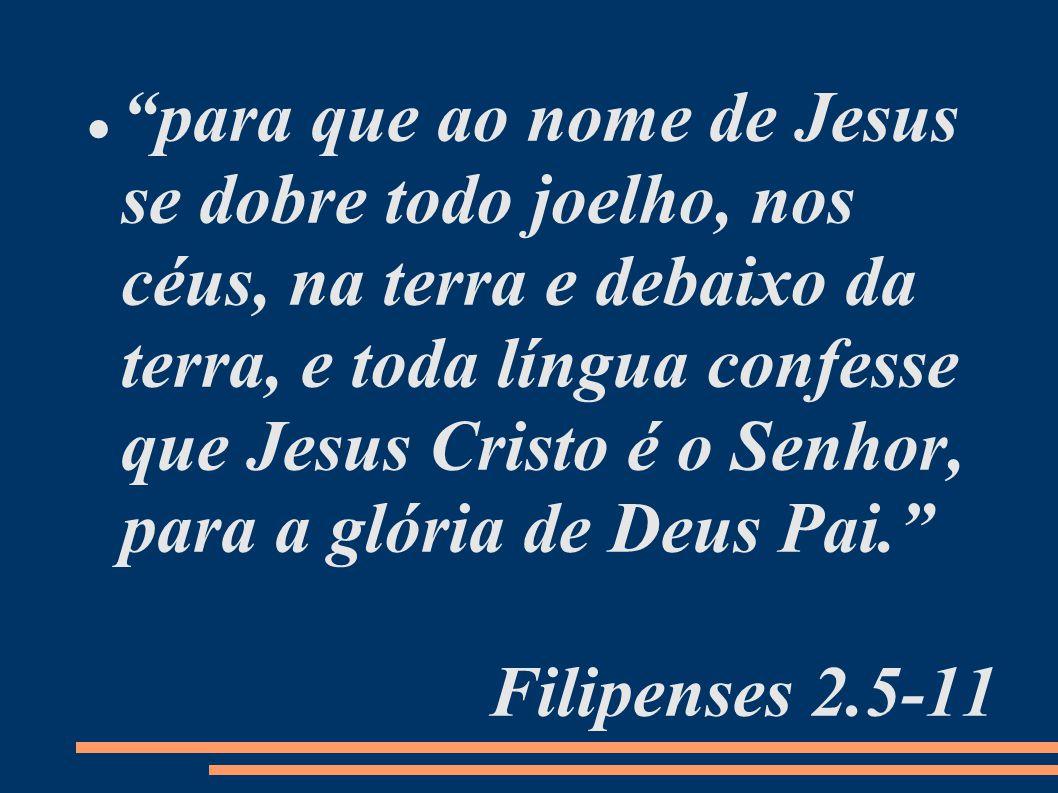 para que ao nome de Jesus se dobre todo joelho, nos céus, na terra e debaixo da terra, e toda língua confesse que Jesus Cristo é o Senhor, para a glória de Deus Pai.
