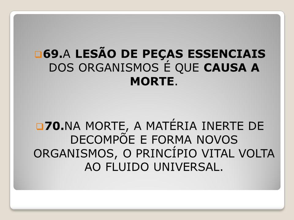 69.A LESÃO DE PEÇAS ESSENCIAIS DOS ORGANISMOS É QUE CAUSA A MORTE.