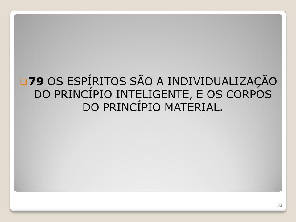 79 OS ESPÍRITOS SÃO A INDIVIDUALIZAÇÃO DO PRINCÍPIO INTELIGENTE, E OS CORPOS DO PRINCÍPIO MATERIAL.