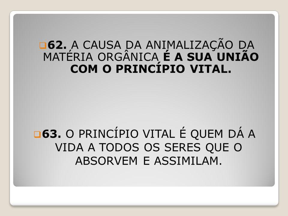 62. A CAUSA DA ANIMALIZAÇÃO DA MATÉRIA ORGÂNICA É A SUA UNIÃO COM O PRINCÍPIO VITAL.