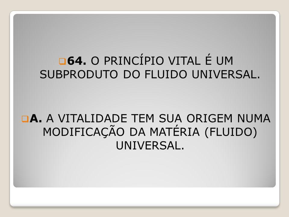 64. O PRINCÍPIO VITAL É UM SUBPRODUTO DO FLUIDO UNIVERSAL.