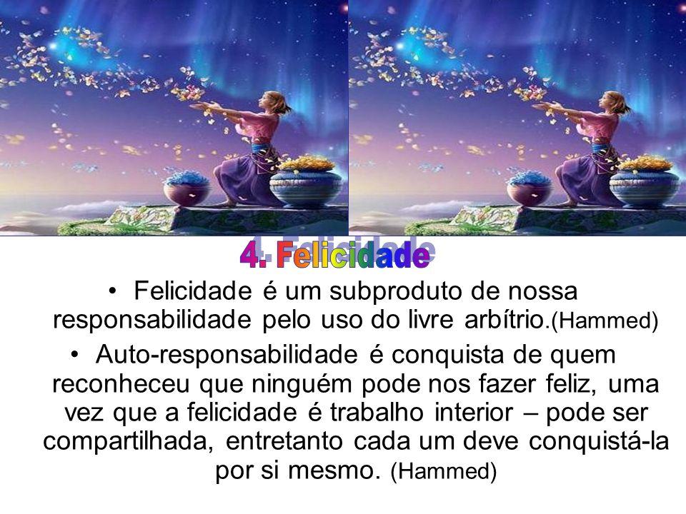 4. Felicidade Felicidade é um subproduto de nossa responsabilidade pelo uso do livre arbítrio.(Hammed)