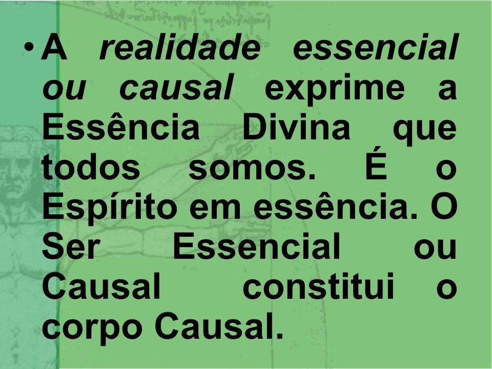 A realidade essencial ou causal exprime a Essência Divina que todos somos.