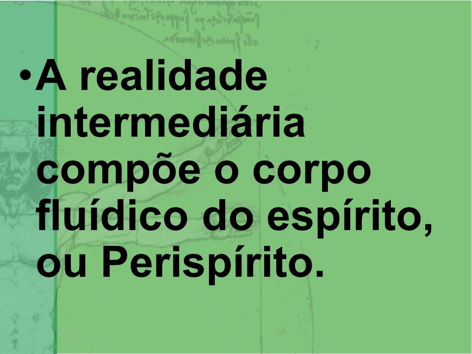 A realidade intermediária compõe o corpo fluídico do espírito, ou Perispírito.
