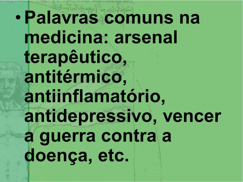 Palavras comuns na medicina: arsenal terapêutico, antitérmico, antiinflamatório, antidepressivo, vencer a guerra contra a doença, etc.