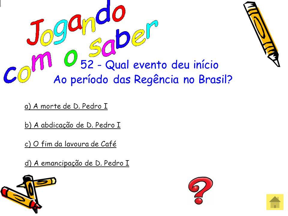 52 - Qual evento deu início Ao período das Regência no Brasil