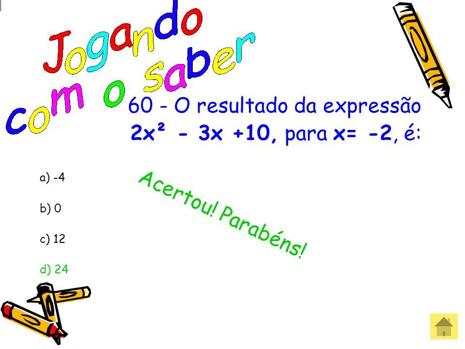 60 - O resultado da expressão 2x² - 3x +10, para x= -2, é: