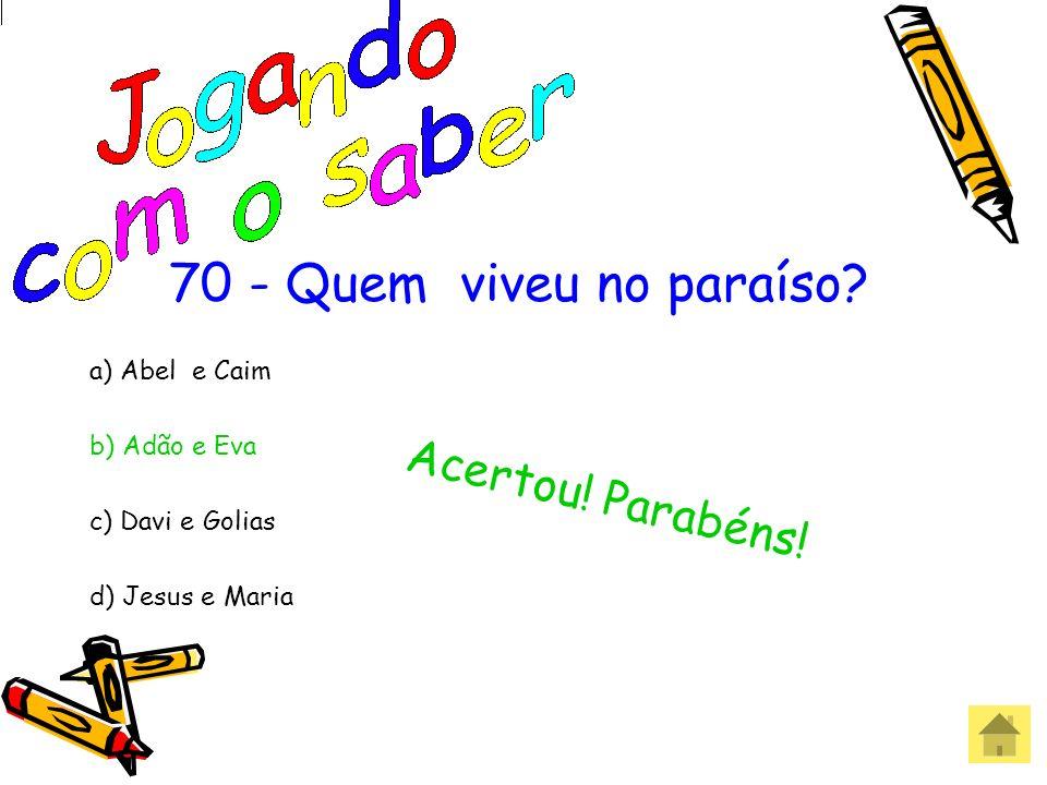 70 - Quem viveu no paraíso Acertou! Parabéns! a) Abel e Caim