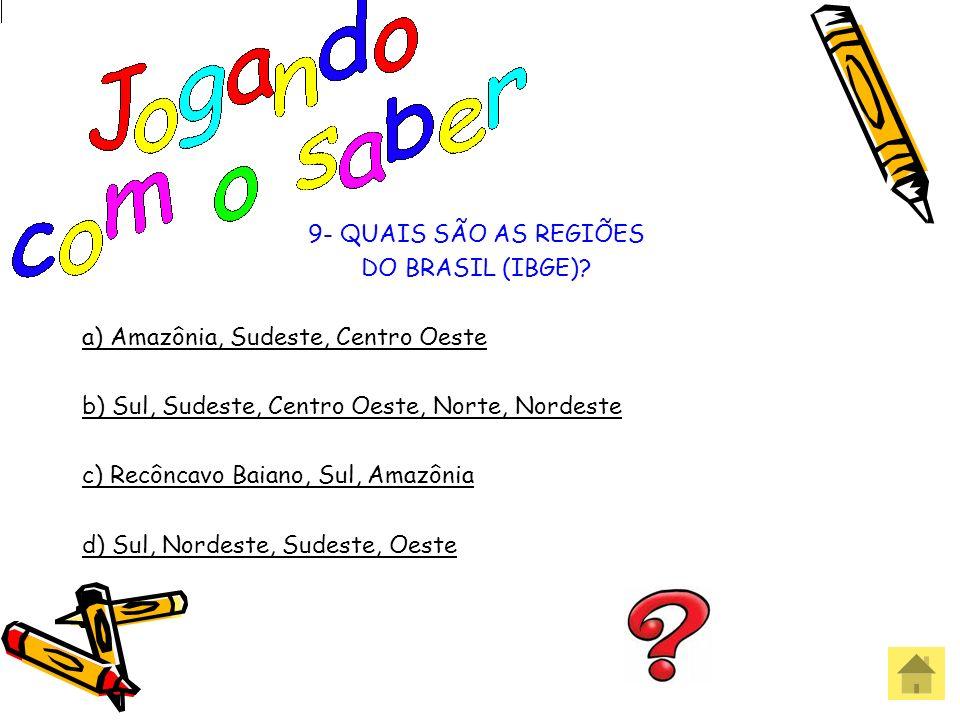 9- QUAIS SÃO AS REGIÕES DO BRASIL (IBGE) a) Amazônia, Sudeste, Centro Oeste. b) Sul, Sudeste, Centro Oeste, Norte, Nordeste.