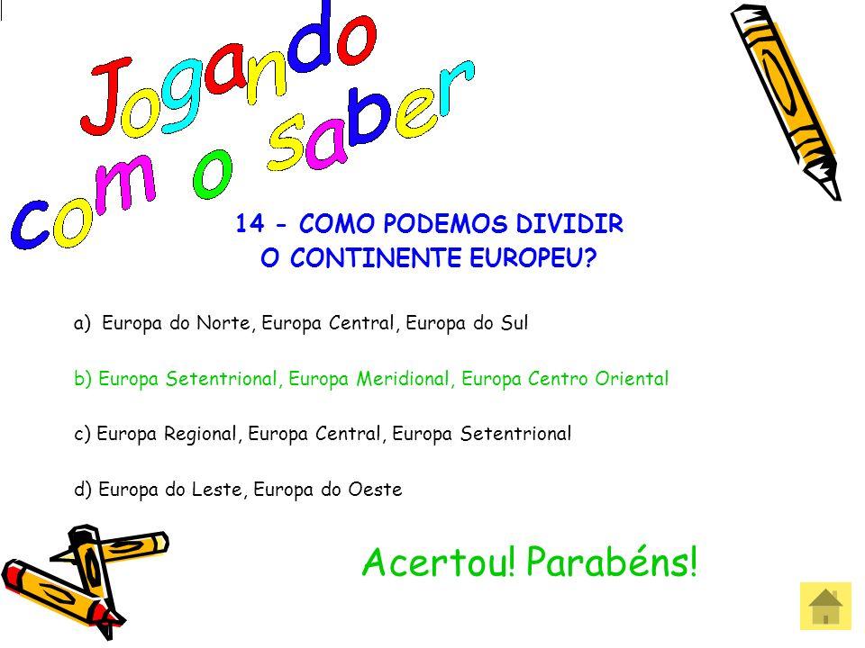 Acertou! Parabéns! 14 - COMO PODEMOS DIVIDIR O CONTINENTE EUROPEU