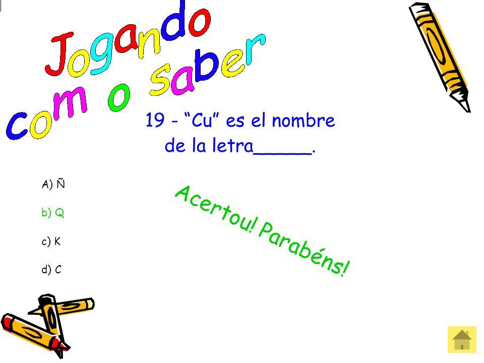 Acertou! Parabéns! 19 - Cu es el nombre de la letra_____. A) Ñ b) Q
