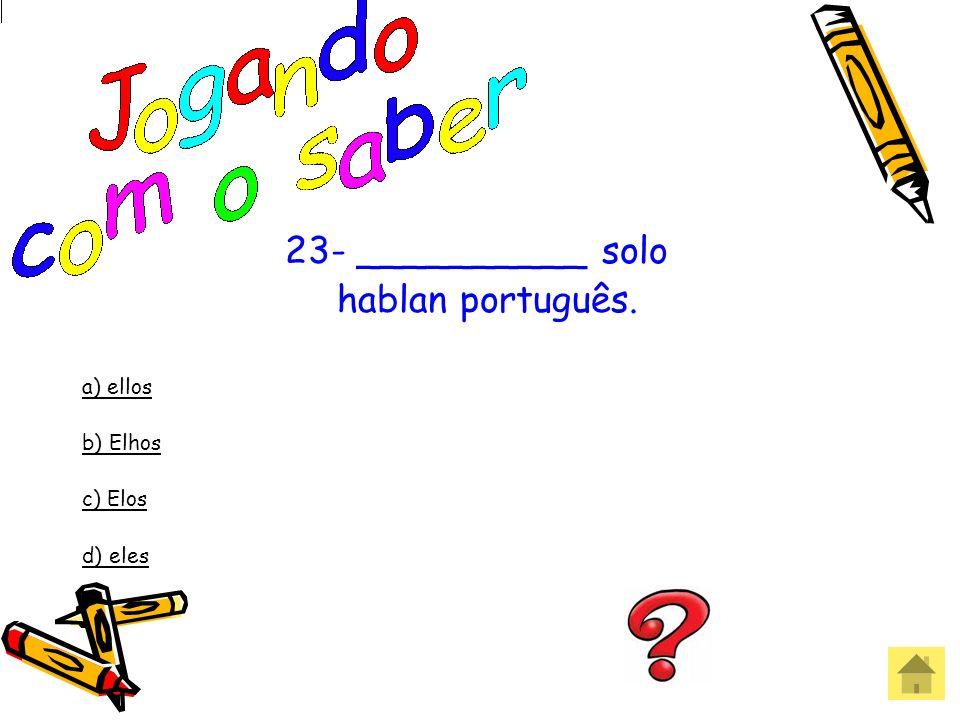 23- __________ solo hablan português. a) ellos b) Elhos c) Elos