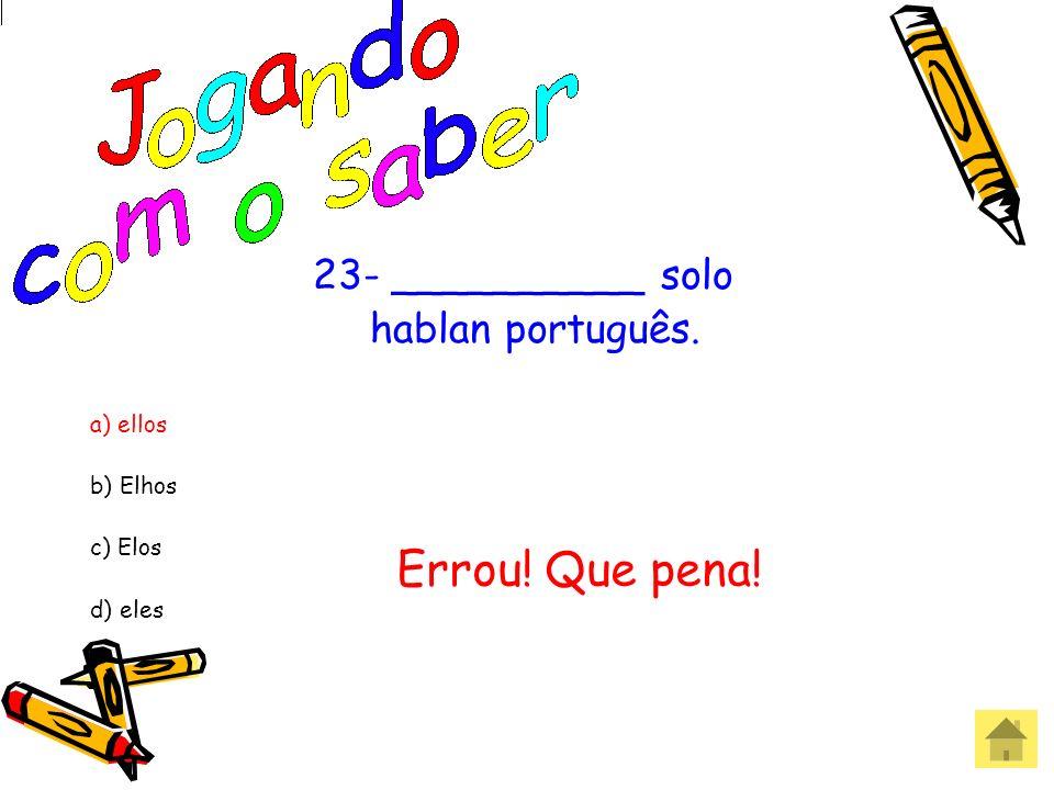 Errou! Que pena! 23- __________ solo hablan português. a) ellos