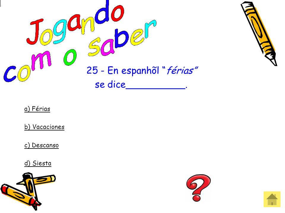 25 - En espanhõl férias se dice__________. a) Férias b) Vacaciones