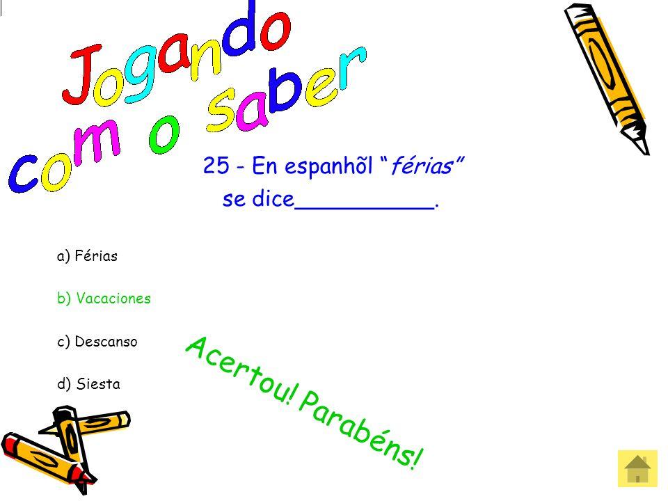 Acertou! Parabéns! 25 - En espanhõl férias se dice__________.
