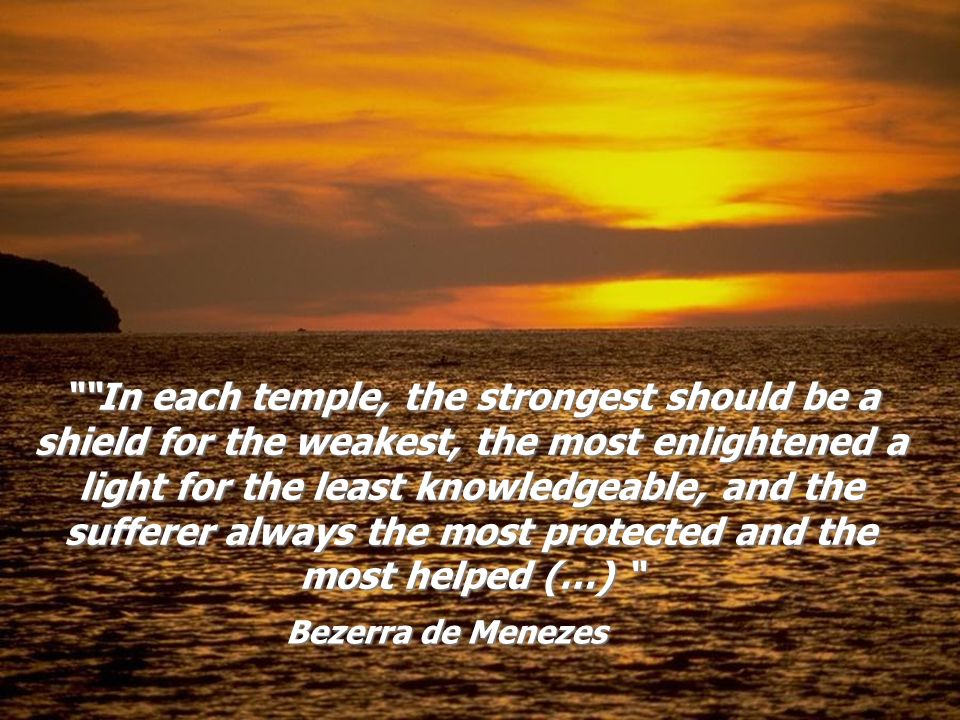 In each temple, the strongest should be a shield for the weakest, the most enlightened a light for the least knowledgeable, and the sufferer always the most protected and the most helped (…)