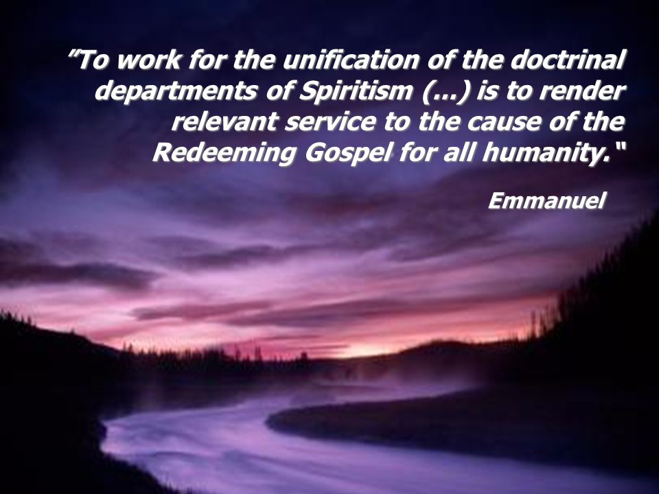 To work for the unification of the doctrinal departments of Spiritism (...) is to render relevant service to the cause of the Redeeming Gospel for all humanity.