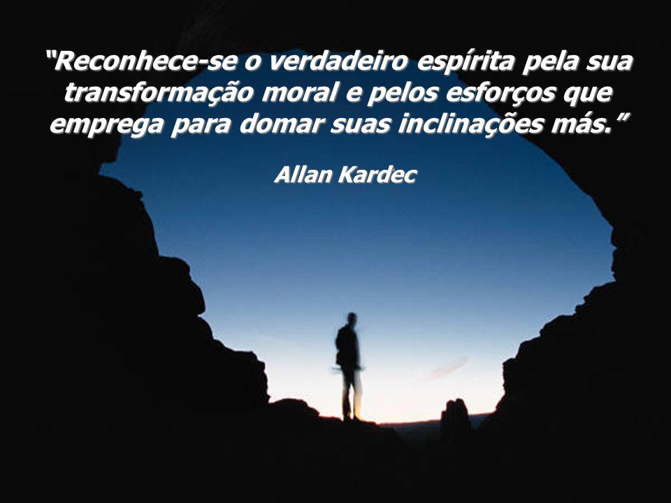 Reconhece-se o verdadeiro espírita pela sua transformação moral e pelos esforços que emprega para domar suas inclinações más.