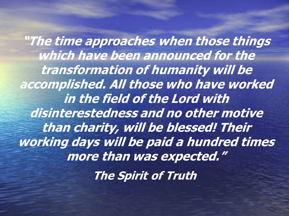 The time approaches when those things which have been announced for the transformation of humanity will be accomplished. All those who have worked in the field of the Lord with disinterestedness and no other motive than charity, will be blessed! Their working days will be paid a hundred times more than was expected.