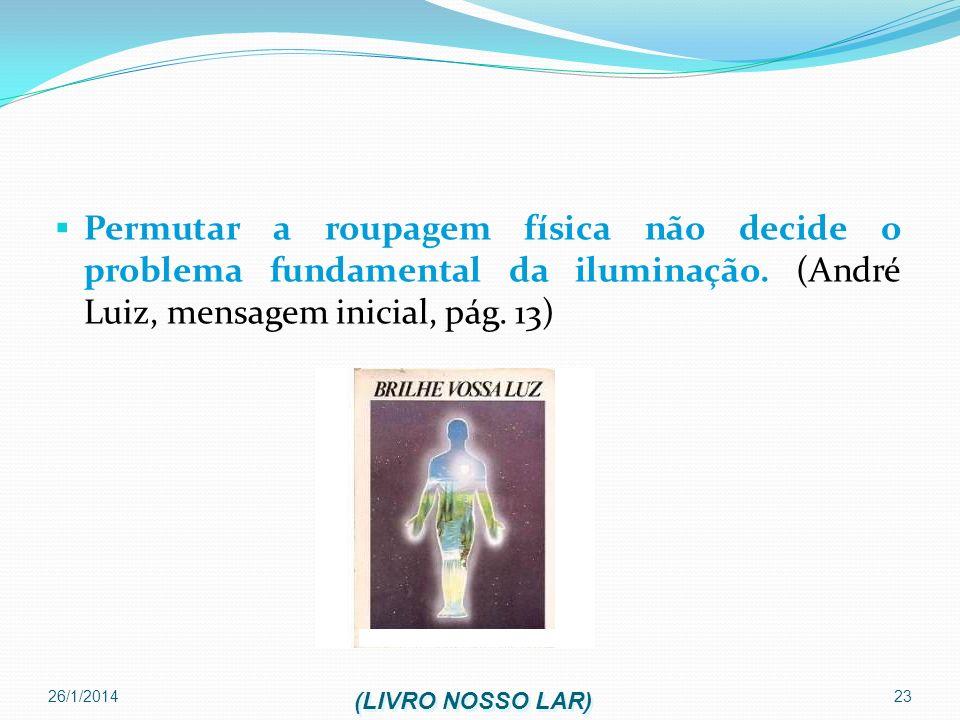 Permutar a roupagem física não decide o problema fundamental da iluminação. (André Luiz, mensagem inicial, pág. 13)