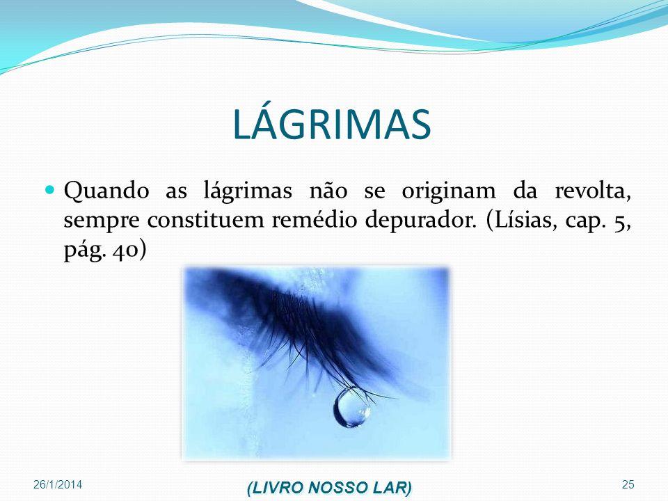 LÁGRIMAS Quando as lágrimas não se originam da revolta, sempre constituem remédio depurador. (Lísias, cap. 5, pág. 40)