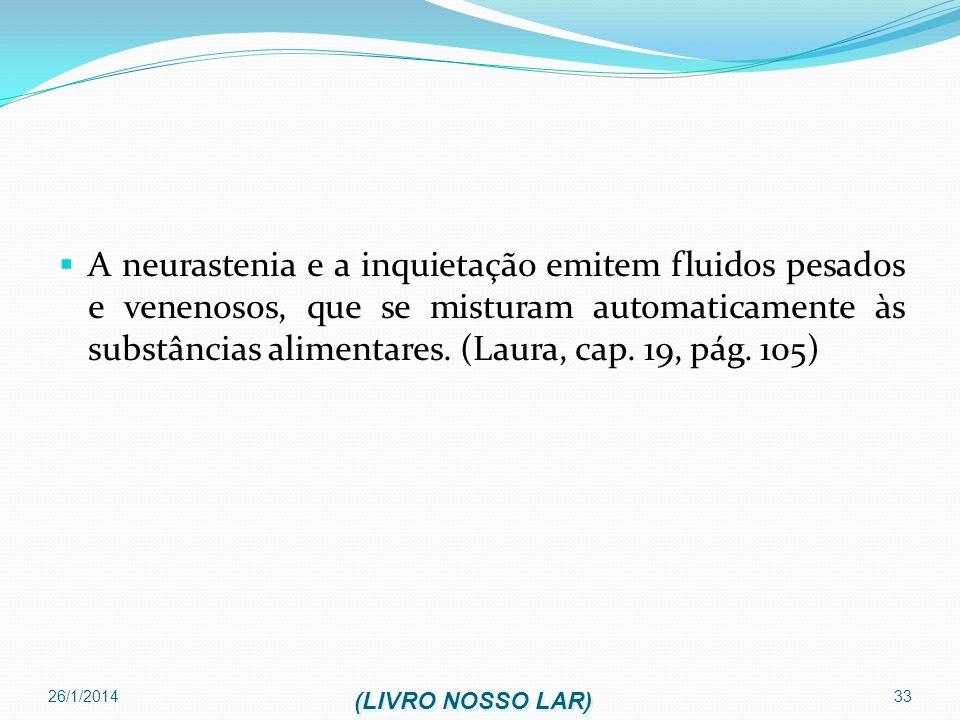 A neurastenia e a inquietação emitem fluidos pesados e venenosos, que se misturam automaticamente às substâncias alimentares. (Laura, cap. 19, pág. 105)