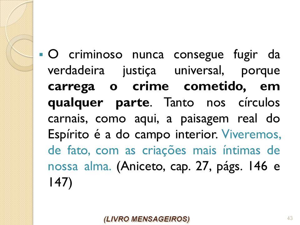 O criminoso nunca consegue fugir da verdadeira justiça universal, porque carrega o crime cometido, em qualquer parte. Tanto nos círculos carnais, como aqui, a paisagem real do Espírito é a do campo interior. Viveremos, de fato, com as criações mais íntimas de nossa alma. (Aniceto, cap. 27, págs. 146 e 147)