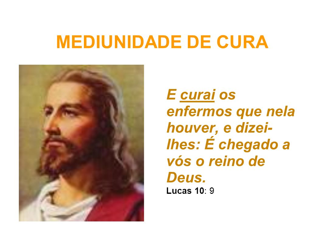 MEDIUNIDADE DE CURA E curai os enfermos que nela houver, e dizei-lhes: É chegado a vós o reino de Deus.