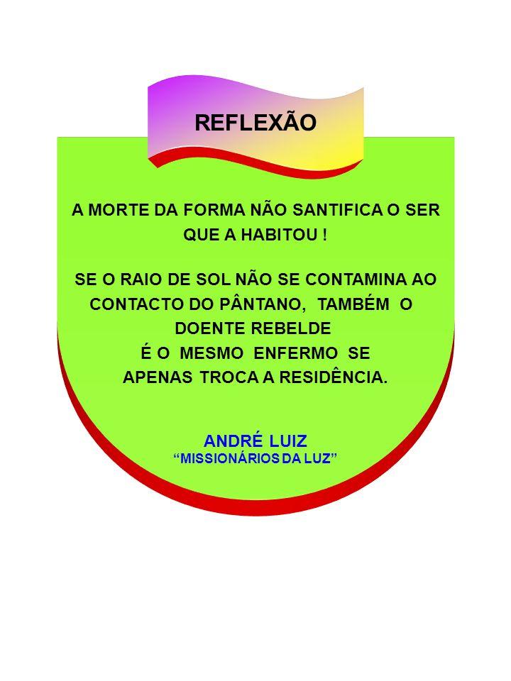 REFLEXÃO A MORTE DA FORMA NÃO SANTIFICA O SER QUE A HABITOU !