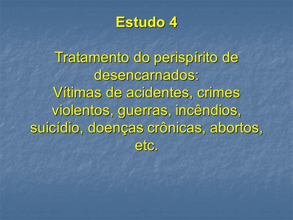 Estudo 4 Tratamento do perispírito de desencarnados: Vítimas de acidentes, crimes violentos, guerras, incêndios, suicídio, doenças crônicas, abortos, etc.