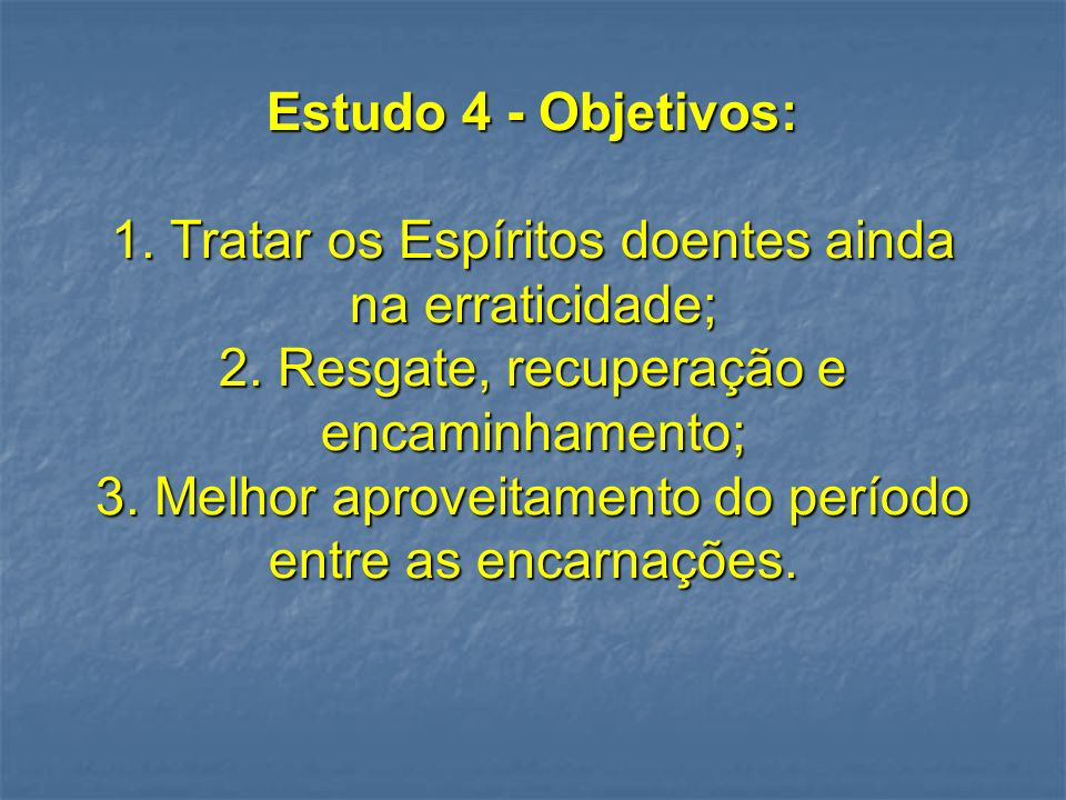 Estudo 4 - Objetivos: 1. Tratar os Espíritos doentes ainda na erraticidade; 2.