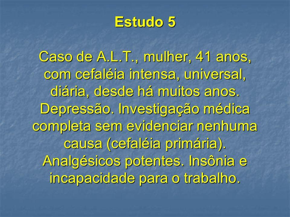 Estudo 5 Caso de A.L.T., mulher, 41 anos, com cefaléia intensa, universal, diária, desde há muitos anos.