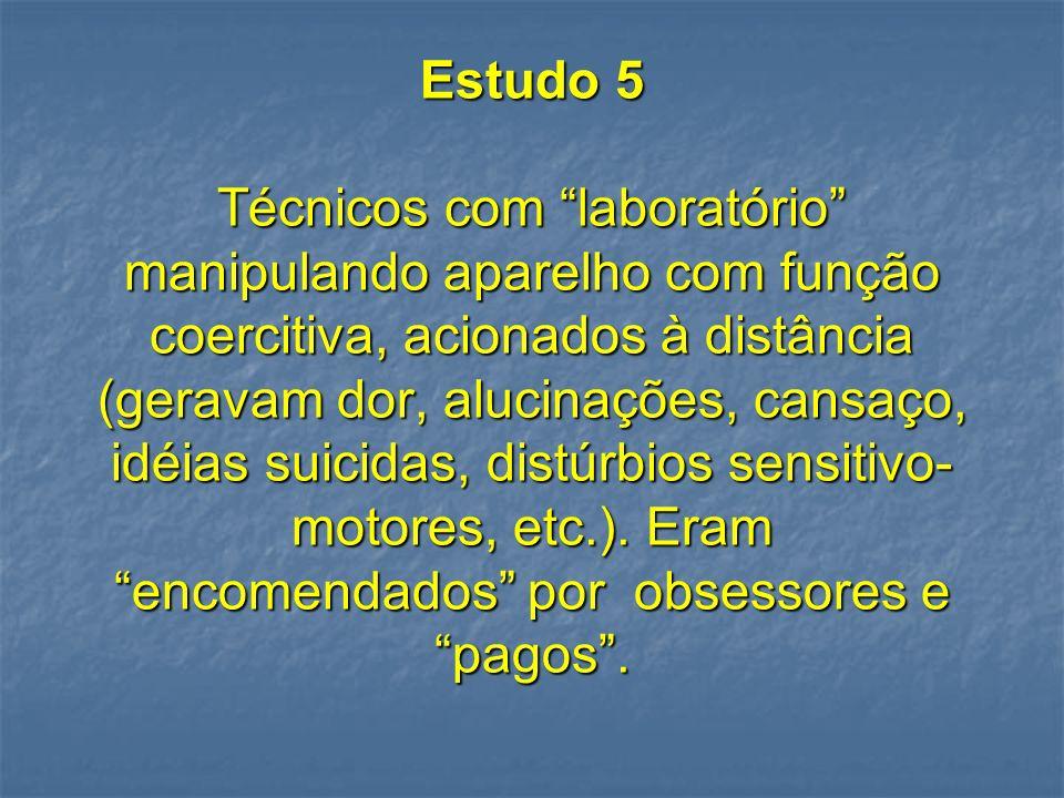 Estudo 5 Técnicos com laboratório manipulando aparelho com função coercitiva, acionados à distância (geravam dor, alucinações, cansaço, idéias suicidas, distúrbios sensitivo-motores, etc.).