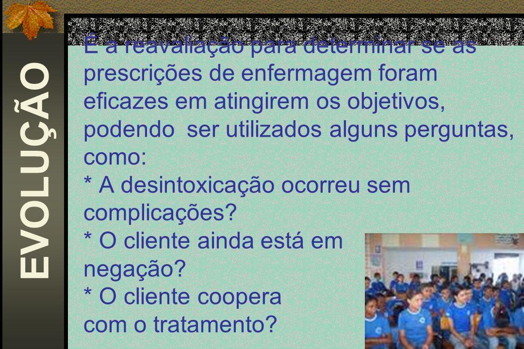 É a reavaliação para determinar se as prescrições de enfermagem foram eficazes em atingirem os objetivos, podendo ser utilizados alguns perguntas, como: * A desintoxicação ocorreu sem complicações * O cliente ainda está em negação * O cliente coopera com o tratamento