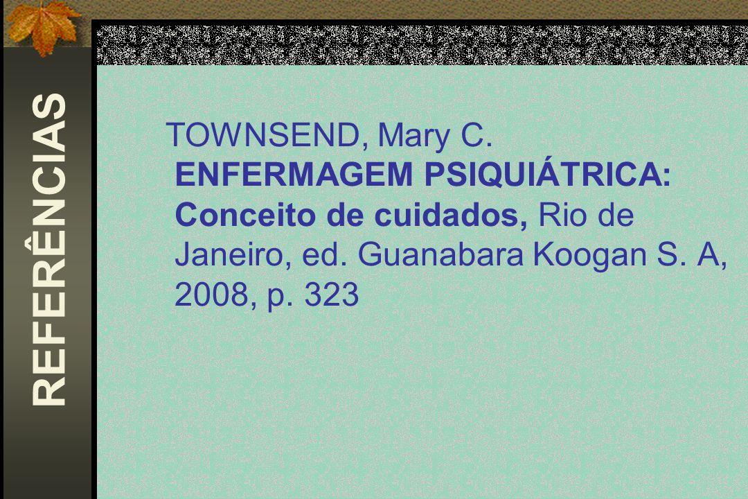 TOWNSEND, Mary C. ENFERMAGEM PSIQUIÁTRICA: Conceito de cuidados, Rio de Janeiro, ed. Guanabara Koogan S. A, 2008, p. 323