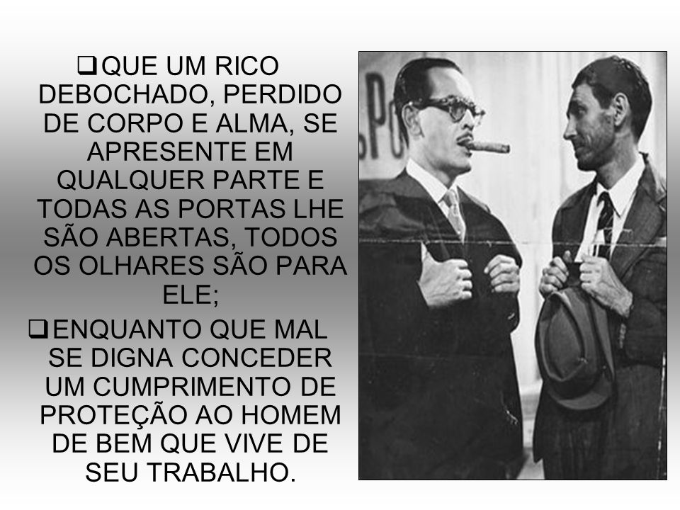 QUE UM RICO DEBOCHADO, PERDIDO DE CORPO E ALMA, SE APRESENTE EM QUALQUER PARTE E TODAS AS PORTAS LHE SÃO ABERTAS, TODOS OS OLHARES SÃO PARA ELE;