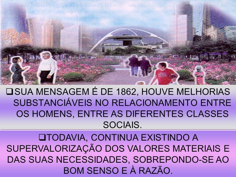 SUA MENSAGEM É DE 1862, HOUVE MELHORIAS SUBSTANCIÁVEIS NO RELACIONAMENTO ENTRE OS HOMENS, ENTRE AS DIFERENTES CLASSES SOCIAIS.