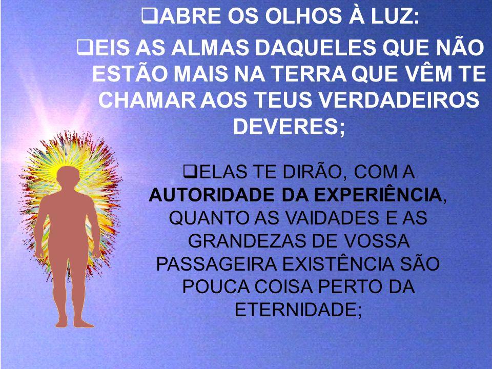 ABRE OS OLHOS À LUZ: EIS AS ALMAS DAQUELES QUE NÃO ESTÃO MAIS NA TERRA QUE VÊM TE CHAMAR AOS TEUS VERDADEIROS DEVERES;