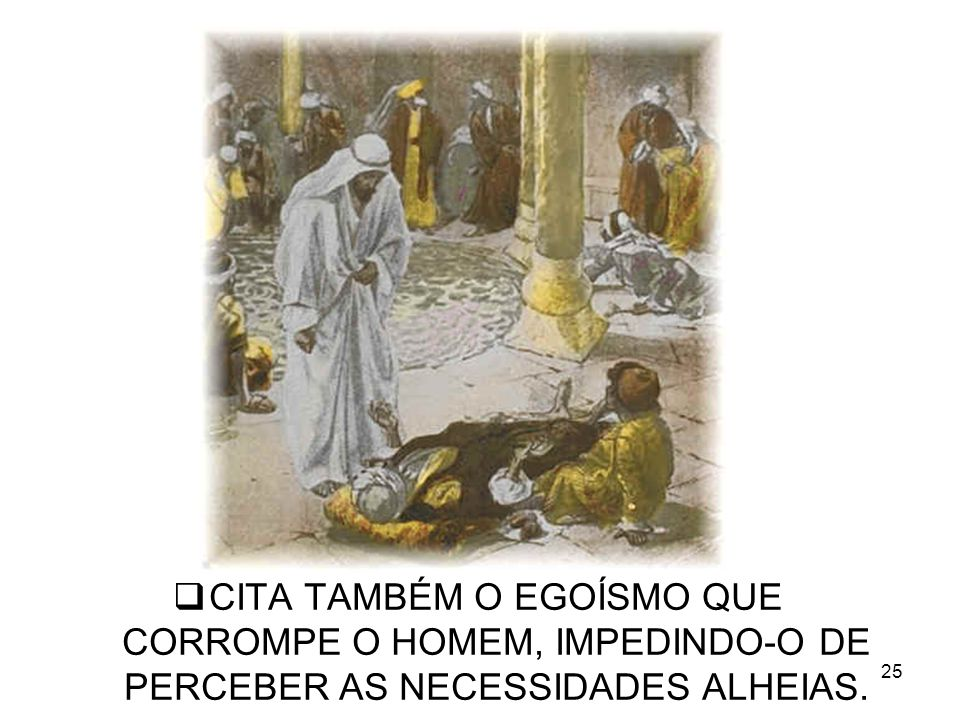 CITA TAMBÉM O EGOÍSMO QUE CORROMPE O HOMEM, IMPEDINDO-O DE PERCEBER AS NECESSIDADES ALHEIAS.
