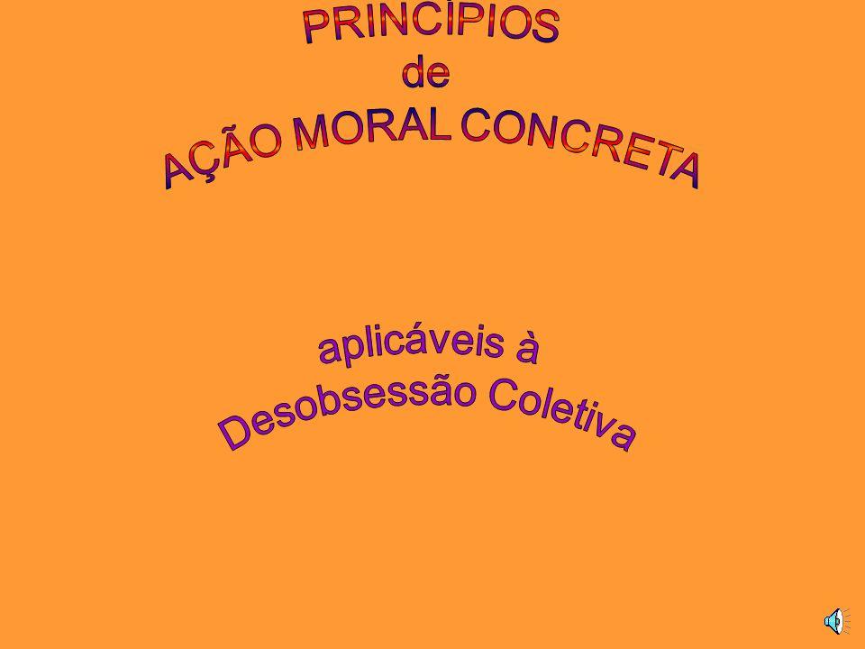 PRINCÍPIOS de AÇÃO MORAL CONCRETA aplicáveis à Desobsessão Coletiva