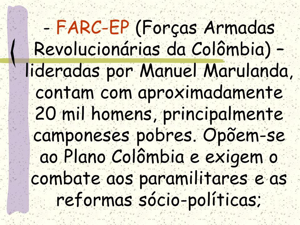 - FARC-EP (Forças Armadas Revolucionárias da Colômbia) – lideradas por Manuel Marulanda, contam com aproximadamente 20 mil homens, principalmente camponeses pobres.