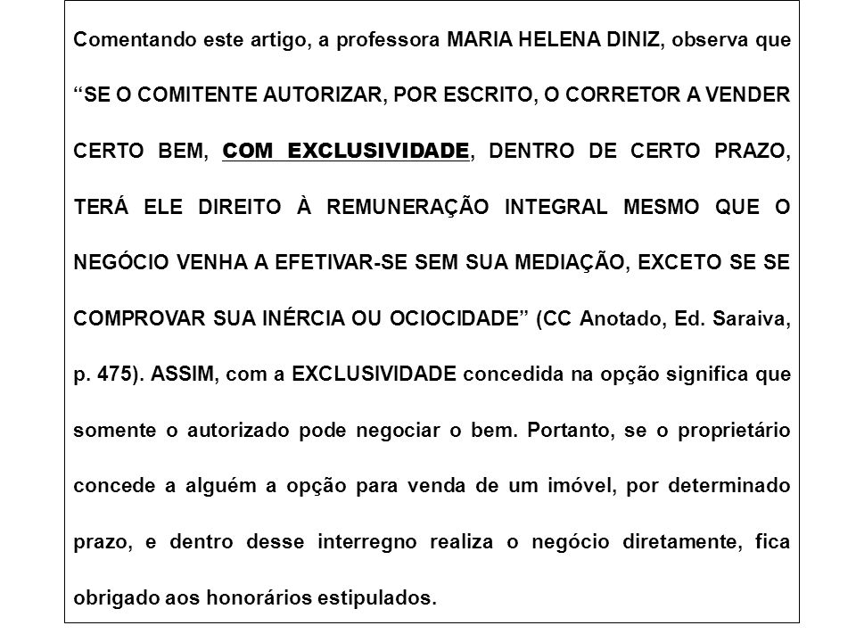 Comentando este artigo, a professora MARIA HELENA DINIZ, observa que SE O COMITENTE AUTORIZAR, POR ESCRITO, O CORRETOR A VENDER CERTO BEM, COM EXCLUSIVIDADE, DENTRO DE CERTO PRAZO, TERÁ ELE DIREITO À REMUNERAÇÃO INTEGRAL MESMO QUE O NEGÓCIO VENHA A EFETIVAR-SE SEM SUA MEDIAÇÃO, EXCETO SE SE COMPROVAR SUA INÉRCIA OU OCIOCIDADE (CC Anotado, Ed.