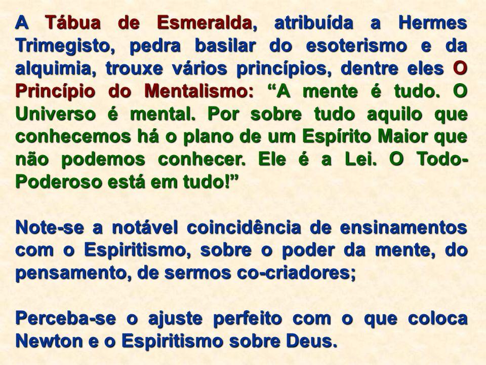 A Tábua de Esmeralda, atribuída a Hermes Trimegisto, pedra basilar do esoterismo e da alquimia, trouxe vários princípios, dentre eles O Princípio do Mentalismo: A mente é tudo. O Universo é mental. Por sobre tudo aquilo que conhecemos há o plano de um Espírito Maior que não podemos conhecer. Ele é a Lei. O Todo-Poderoso está em tudo!