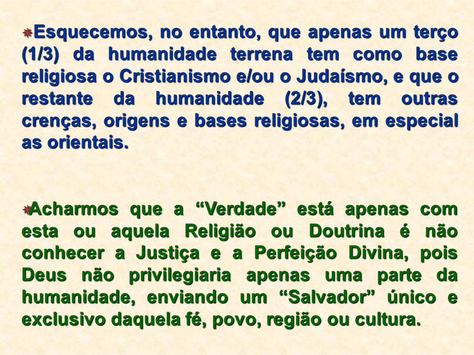 Esquecemos, no entanto, que apenas um terço (1/3) da humanidade terrena tem como base religiosa o Cristianismo e/ou o Judaísmo, e que o restante da humanidade (2/3), tem outras crenças, origens e bases religiosas, em especial as orientais.