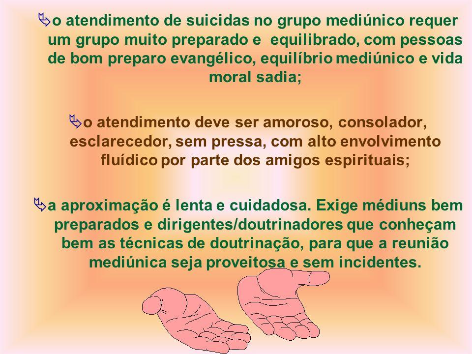 o atendimento de suicidas no grupo mediúnico requer um grupo muito preparado e equilibrado, com pessoas de bom preparo evangélico, equilíbrio mediúnico e vida moral sadia;