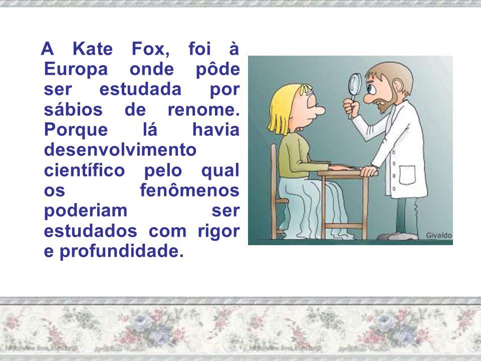 A Kate Fox, foi à Europa onde pôde ser estudada por sábios de renome
