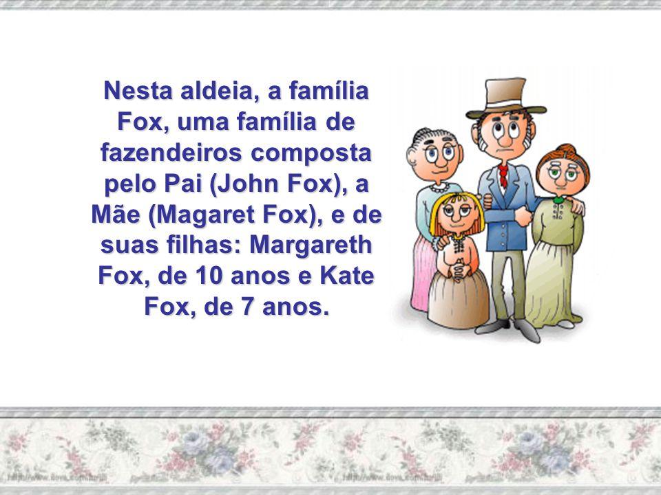 Nesta aldeia, a família Fox, uma família de fazendeiros composta pelo Pai (John Fox), a Mãe (Magaret Fox), e de suas filhas: Margareth Fox, de 10 anos e Kate Fox, de 7 anos.
